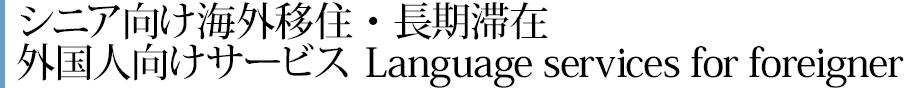 シニア向け海外移住・長期滞在外国人向けサービス Language services for foreigner